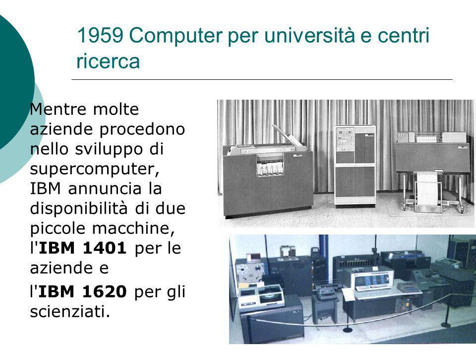 1959 Computer per università e centri ricerca Mentre molte aziende procedono nello sviluppo di supercomputer, IBM annuncia la disponibilità di due piccole macchine, l IBM 1401 per le aziende e l IBM 1620 per gli scienziati.