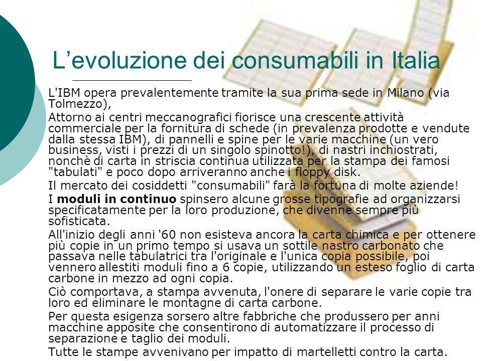 Levoluzione dei consumabili in Italia L IBM opera prevalentemente tramite la sua prima sede in Milano (via Tolmezzo), Attorno ai centri meccanografici fiorisce una crescente attività commerciale per la fornitura di schede (in prevalenza prodotte e vendute dalla stessa IBM), di pannelli e spine per le varie macchine (un vero business, visti i prezzi di un singolo spinotto!), di nastri inchiostrati, nonchè di carta in striscia continua utilizzata per la stampa dei famosi tabulati e poco dopo arriveranno anche i floppy disk.