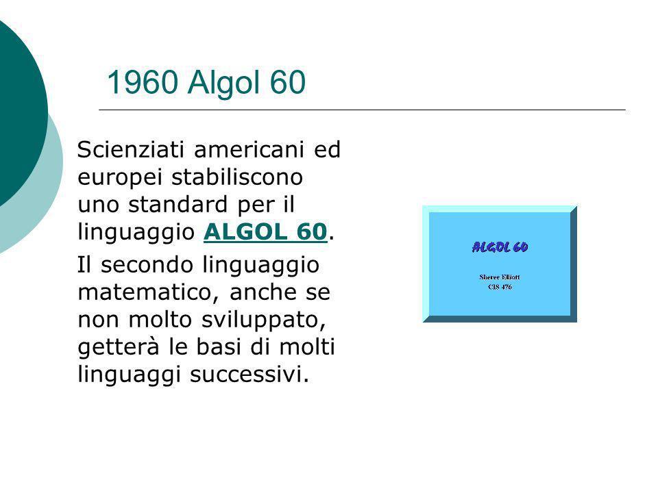 1960 Algol 60 Scienziati americani ed europei stabiliscono uno standard per il linguaggio ALGOL 60.ALGOL 60 Il secondo linguaggio matematico, anche se non molto sviluppato, getterà le basi di molti linguaggi successivi.