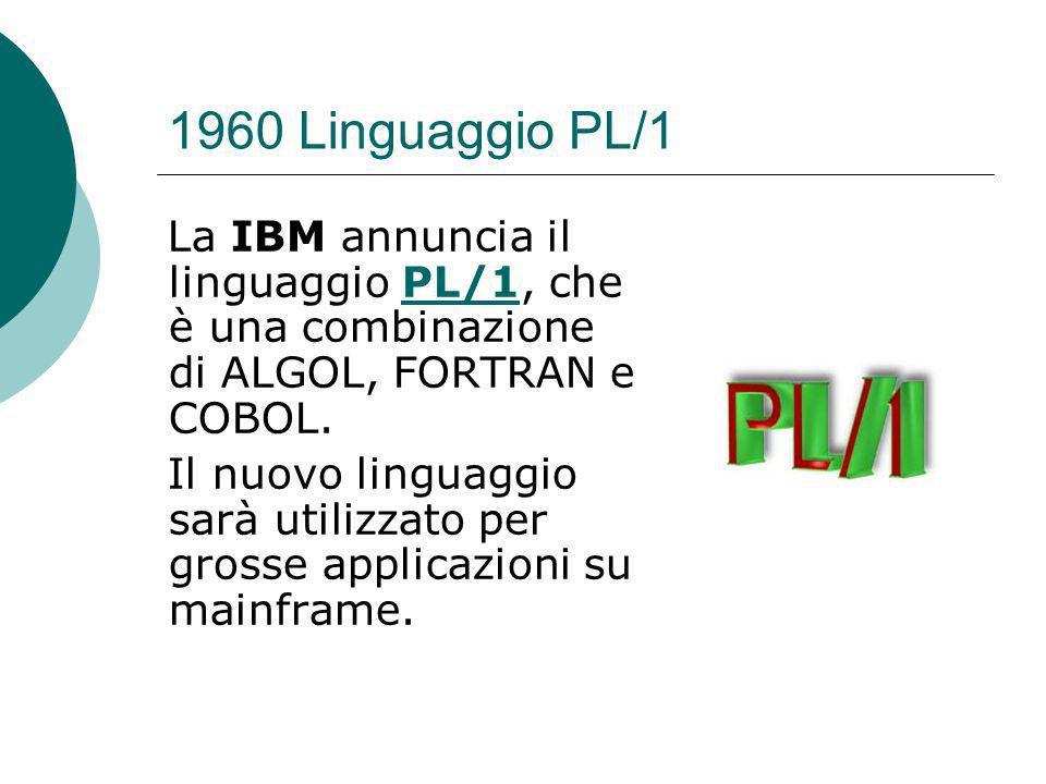 1960 Linguaggio PL/1 La IBM annuncia il linguaggio PL/1, che è una combinazione di ALGOL, FORTRAN e COBOL.PL/1 Il nuovo linguaggio sarà utilizzato per grosse applicazioni su mainframe.