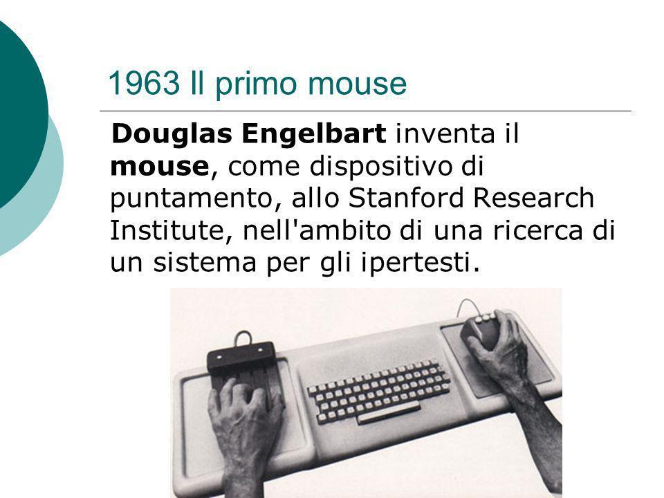 1963 Il primo mouse Douglas Engelbart inventa il mouse, come dispositivo di puntamento, allo Stanford Research Institute, nell ambito di una ricerca di un sistema per gli ipertesti.
