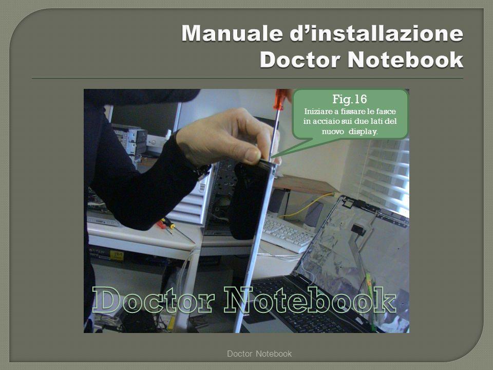 Doctor Notebook Fig.16 Iniziare a fissare le fasce in acciaio sui due lati del nuovo display.