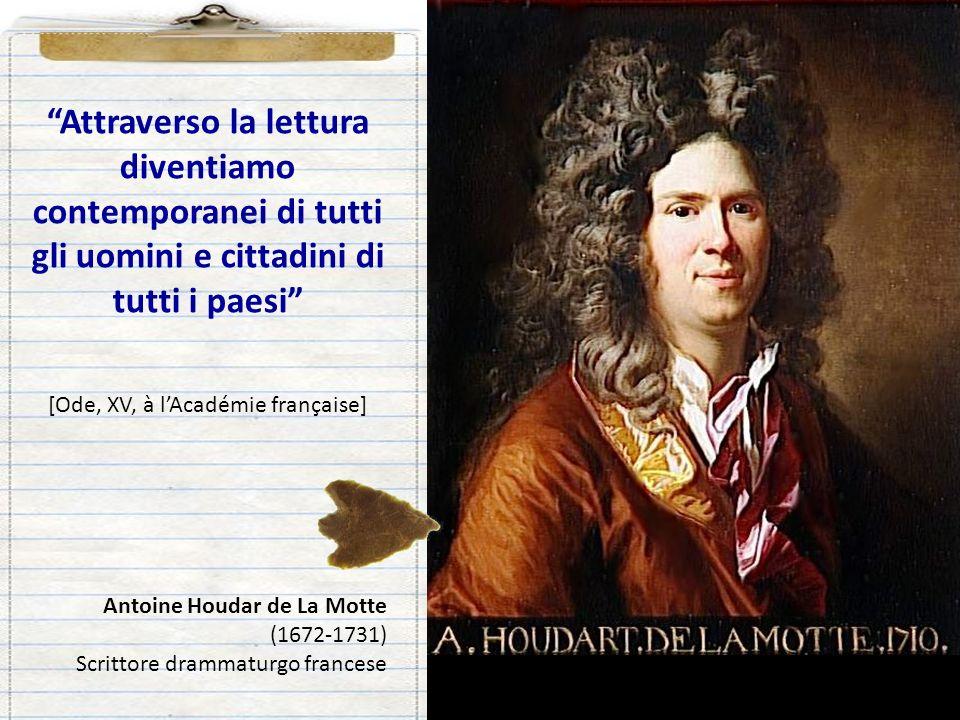 Attraverso la lettura diventiamo contemporanei di tutti gli uomini e cittadini di tutti i paesi [Ode, XV, à lAcadémie française] Antoine Houdar de La Motte (1672-1731) Scrittore drammaturgo francese