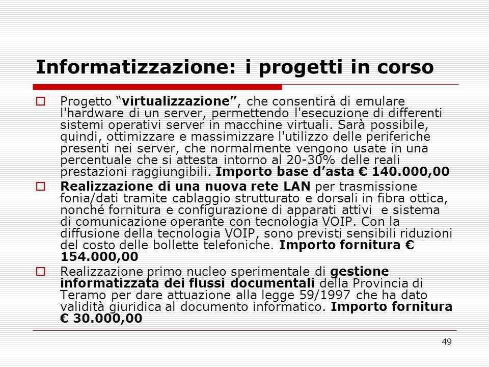 49 Informatizzazione: i progetti in corso Progetto virtualizzazione, che consentirà di emulare l'hardware di un server, permettendo l'esecuzione di di