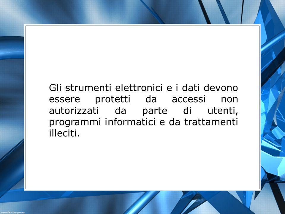 Gli strumenti elettronici e i dati devono essere protetti da accessi non autorizzati da parte di utenti, programmi informatici e da trattamenti illeci