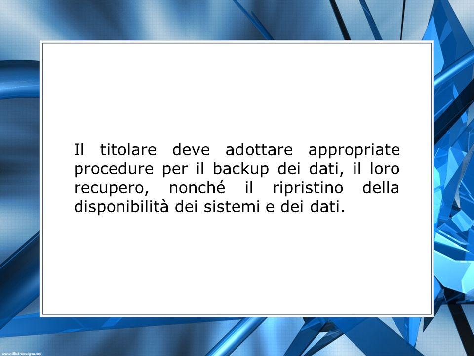 Il titolare deve adottare appropriate procedure per il backup dei dati, il loro recupero, nonché il ripristino della disponibilità dei sistemi e dei d