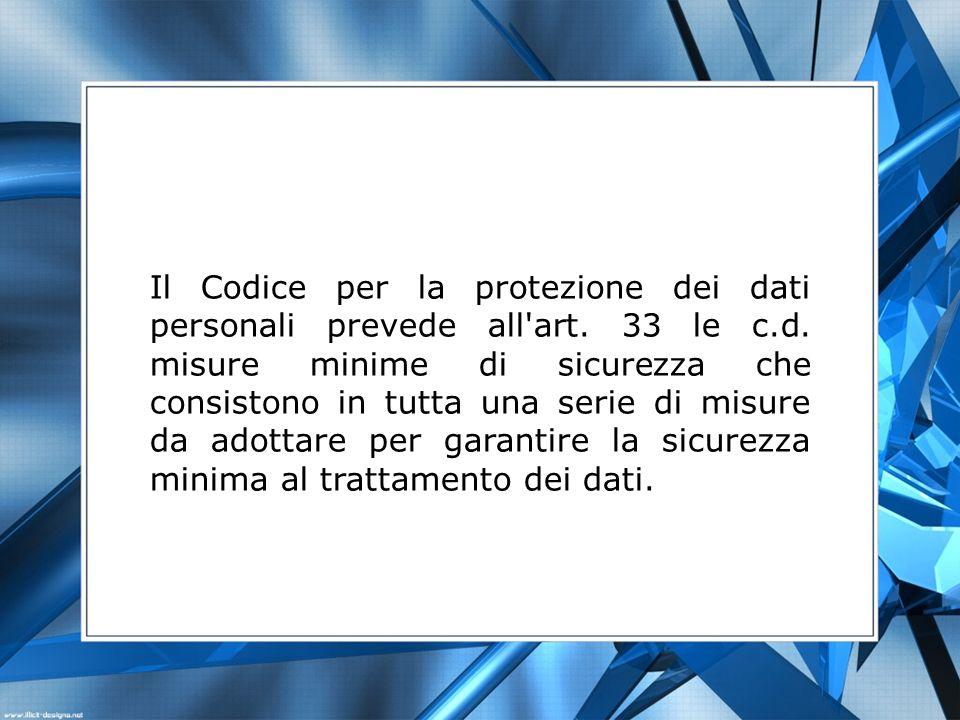 Il Codice per la protezione dei dati personali prevede all'art. 33 le c.d. misure minime di sicurezza che consistono in tutta una serie di misure da a