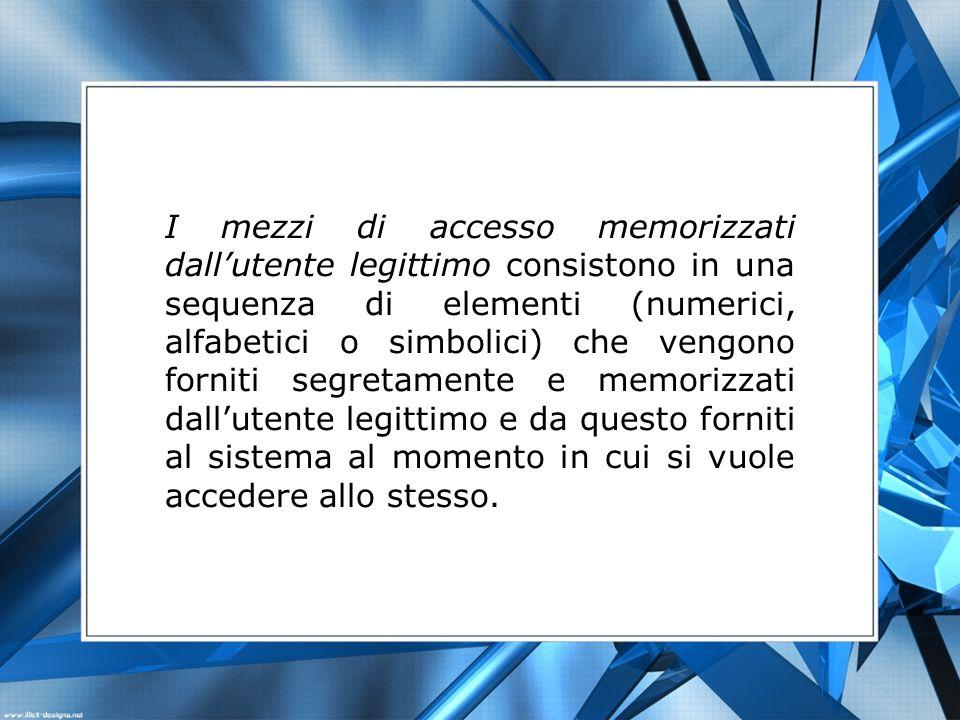 I mezzi di accesso memorizzati dallutente legittimo consistono in una sequenza di elementi (numerici, alfabetici o simbolici) che vengono forniti segr