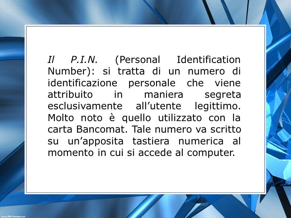 Il P.I.N. (Personal Identification Number): si tratta di un numero di identificazione personale che viene attribuito in maniera segreta esclusivamente
