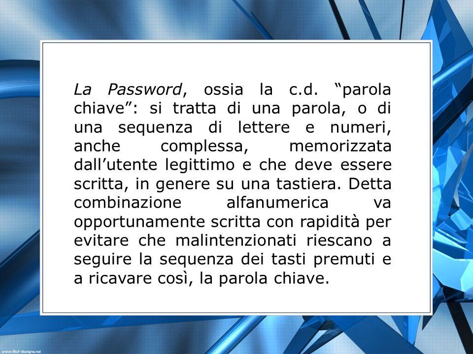 La Password, ossia la c.d. parola chiave: si tratta di una parola, o di una sequenza di lettere e numeri, anche complessa, memorizzata dallutente legi