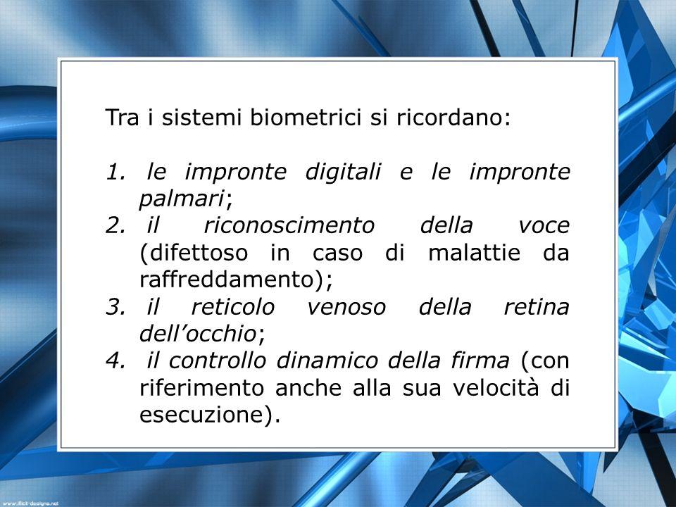 Tra i sistemi biometrici si ricordano: 1. le impronte digitali e le impronte palmari; 2. il riconoscimento della voce (difettoso in caso di malattie d