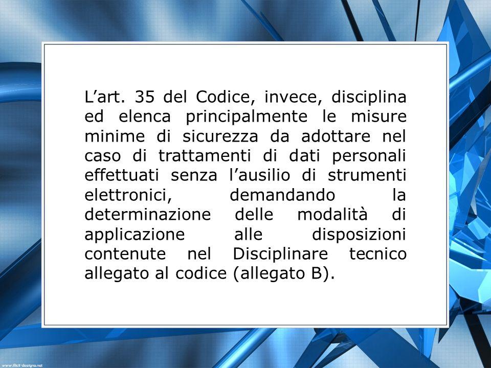 Lart. 35 del Codice, invece, disciplina ed elenca principalmente le misure minime di sicurezza da adottare nel caso di trattamenti di dati personali e