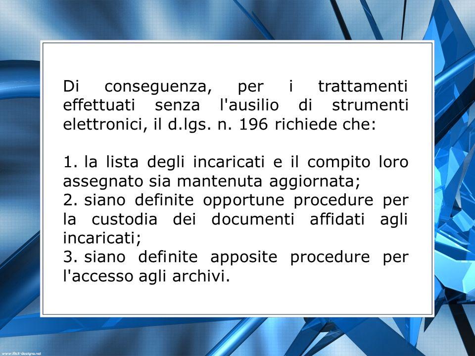 Di conseguenza, per i trattamenti effettuati senza l'ausilio di strumenti elettronici, il d.lgs. n. 196 richiede che: 1. la lista degli incaricati e i