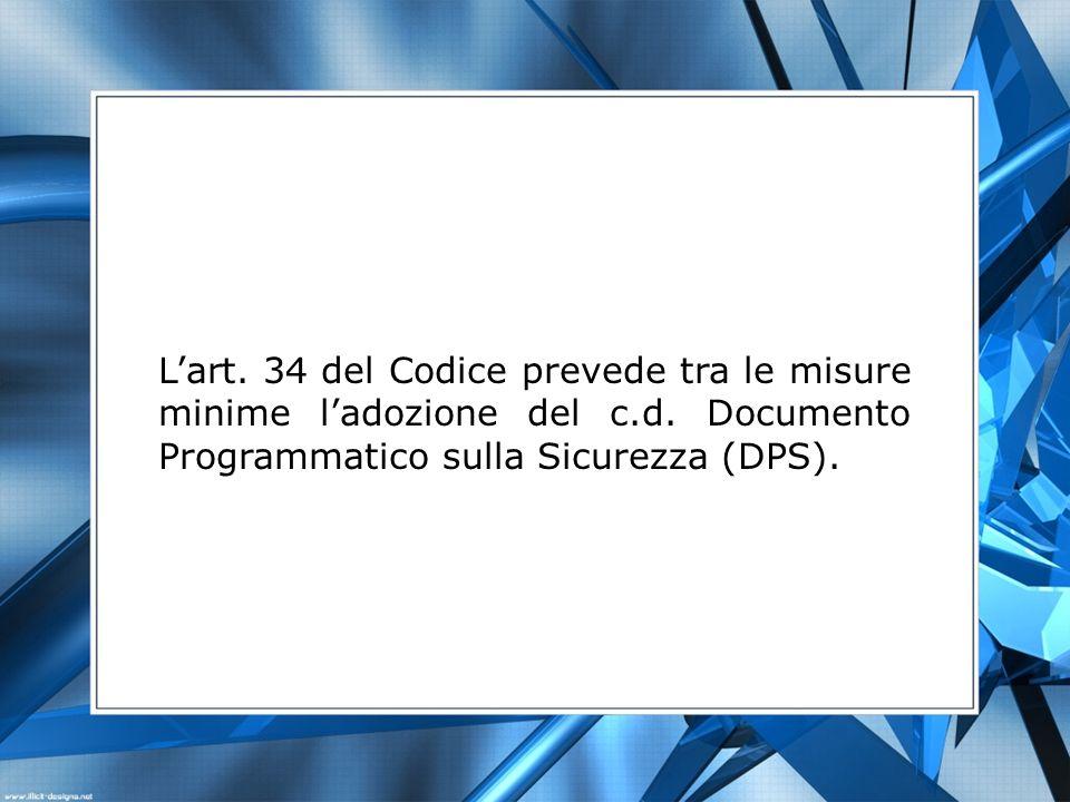 Lart. 34 del Codice prevede tra le misure minime ladozione del c.d. Documento Programmatico sulla Sicurezza (DPS).