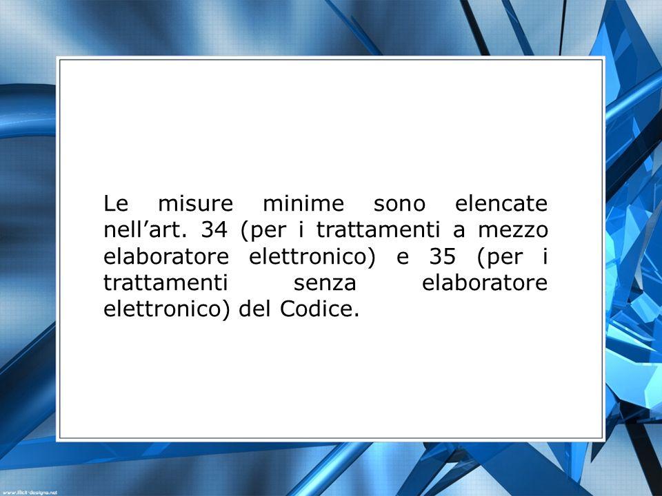 Le misure minime sono elencate nellart. 34 (per i trattamenti a mezzo elaboratore elettronico) e 35 (per i trattamenti senza elaboratore elettronico)