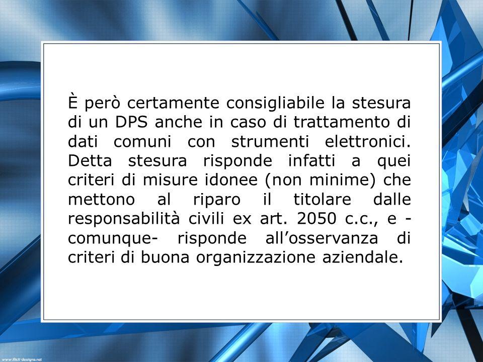 È però certamente consigliabile la stesura di un DPS anche in caso di trattamento di dati comuni con strumenti elettronici. Detta stesura risponde inf