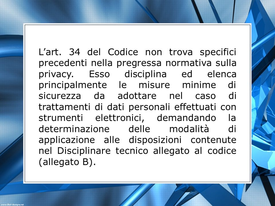 Lart. 34 del Codice non trova specifici precedenti nella pregressa normativa sulla privacy. Esso disciplina ed elenca principalmente le misure minime