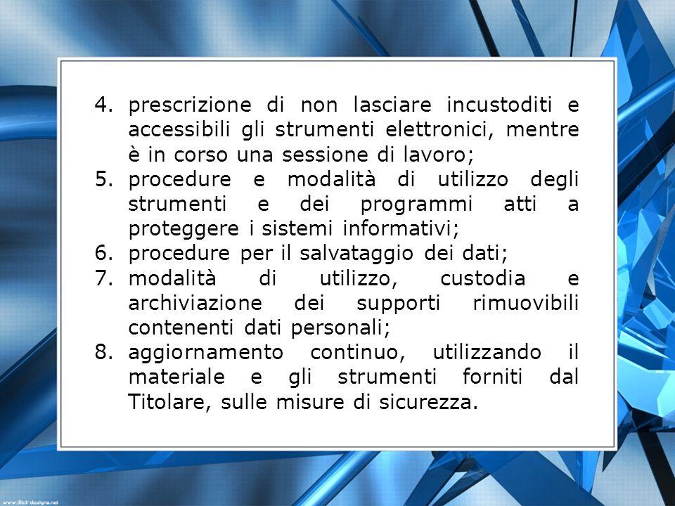 4.prescrizione di non lasciare incustoditi e accessibili gli strumenti elettronici, mentre è in corso una sessione di lavoro; 5.procedure e modalità d