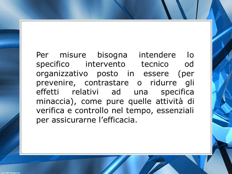 Per misure bisogna intendere lo specifico intervento tecnico od organizzativo posto in essere (per prevenire, contrastare o ridurre gli effetti relati