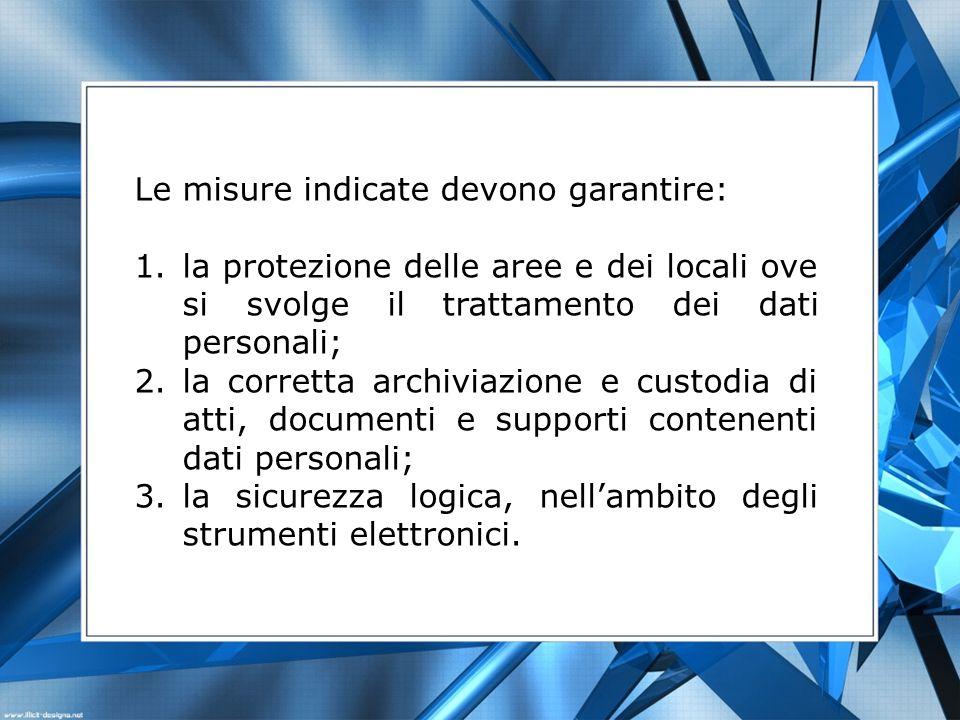Le misure indicate devono garantire: 1.la protezione delle aree e dei locali ove si svolge il trattamento dei dati personali; 2.la corretta archiviazi