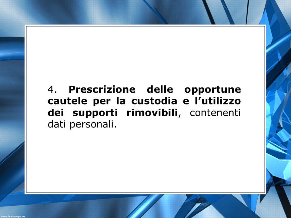 4. Prescrizione delle opportune cautele per la custodia e lutilizzo dei supporti rimovibili, contenenti dati personali.