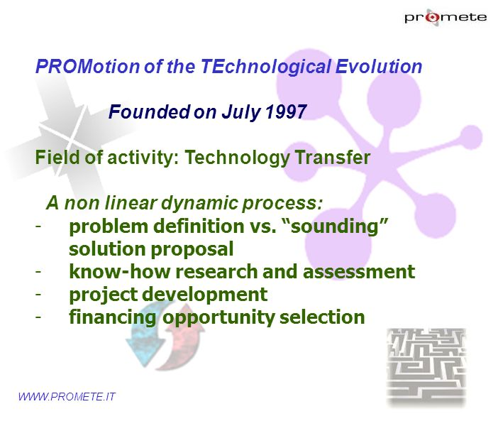 WWW.PROMETE.IT Different actors Scientific and technological system Labs, university dept., research centers Institutional entities devoted to research promoting, planning, coordinating and financing National/regional organizations running technological and scientific training activities