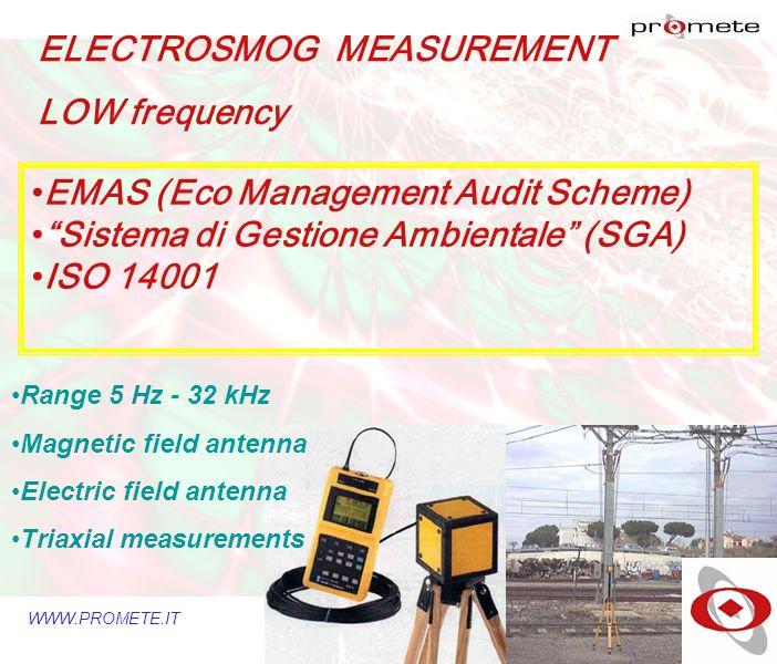 WWW.PROMETE.IT ELECTROSMOG MEASUREMENT LOW frequency EMAS (Eco Management Audit Scheme) Sistema di Gestione Ambientale (SGA) ISO 14001 Range 5 Hz - 32