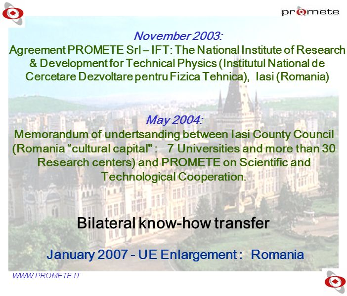 WWW.PROMETE.IT November 2003: Agreement PROMETE Srl – IFT: The National Institute of Research & Development for Technical Physics (Institutul National