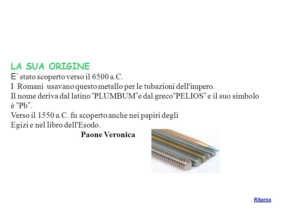 LA SUA ORIGINE E stato scoperto verso il 6500 a.C. I Romani usavano questo metallo per le tubazioni dell'impero. Il nome deriva dal latino PLUMBUM e d