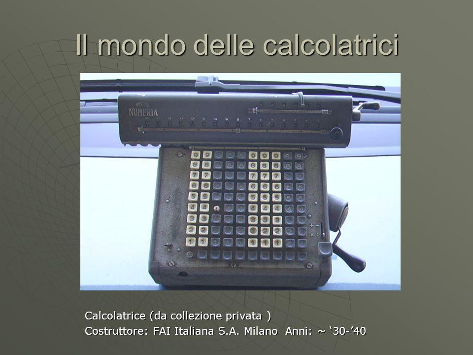 Il mondo delle calcolatrici Calcolatrice (da collezione privata ) Costruttore: FAI Italiana S.A. Milano Anni: ~ 30-40