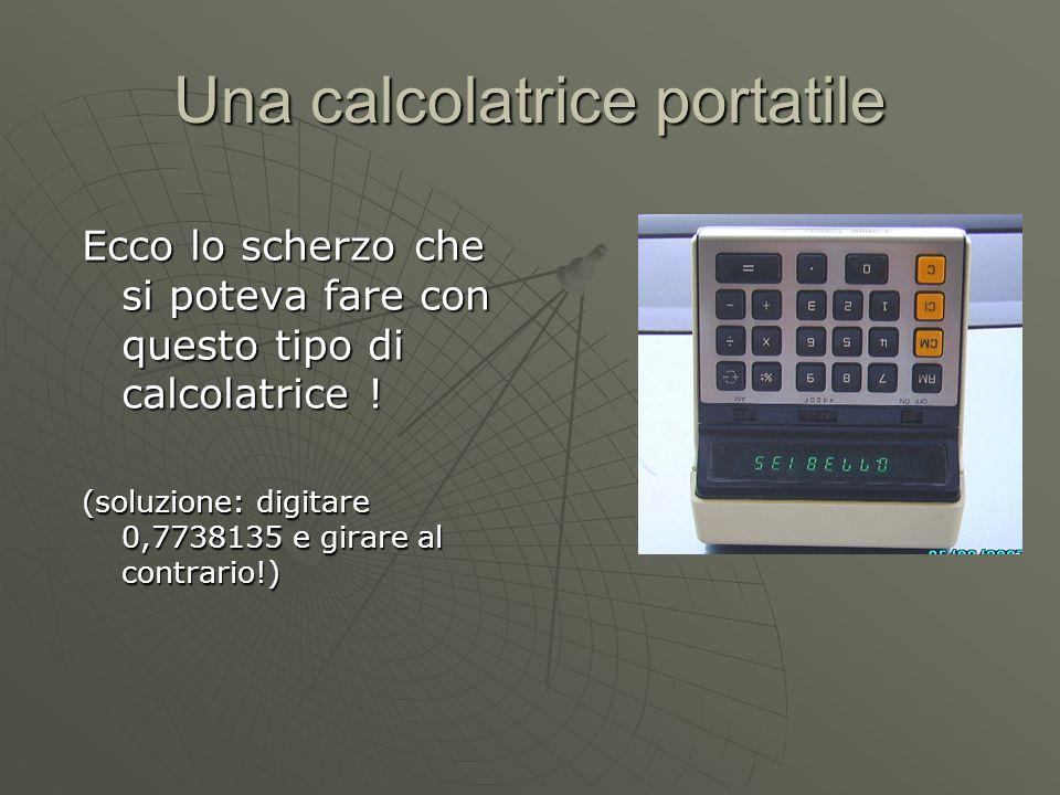 Una calcolatrice portatile Ecco lo scherzo che si poteva fare con questo tipo di calcolatrice ! (soluzione: digitare 0,7738135 e girare al contrario!)