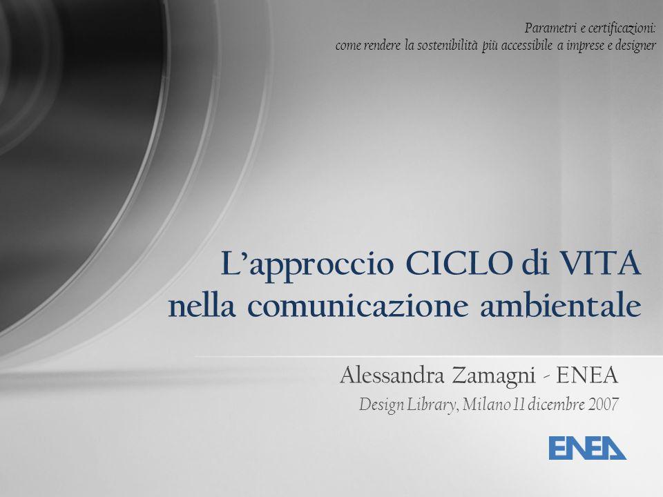 Alessandra Zamagni - ENEA Design Library, Milano 11 dicembre 2007 Lapproccio CICLO di VITA nella comunicazione ambientale Parametri e certificazioni: