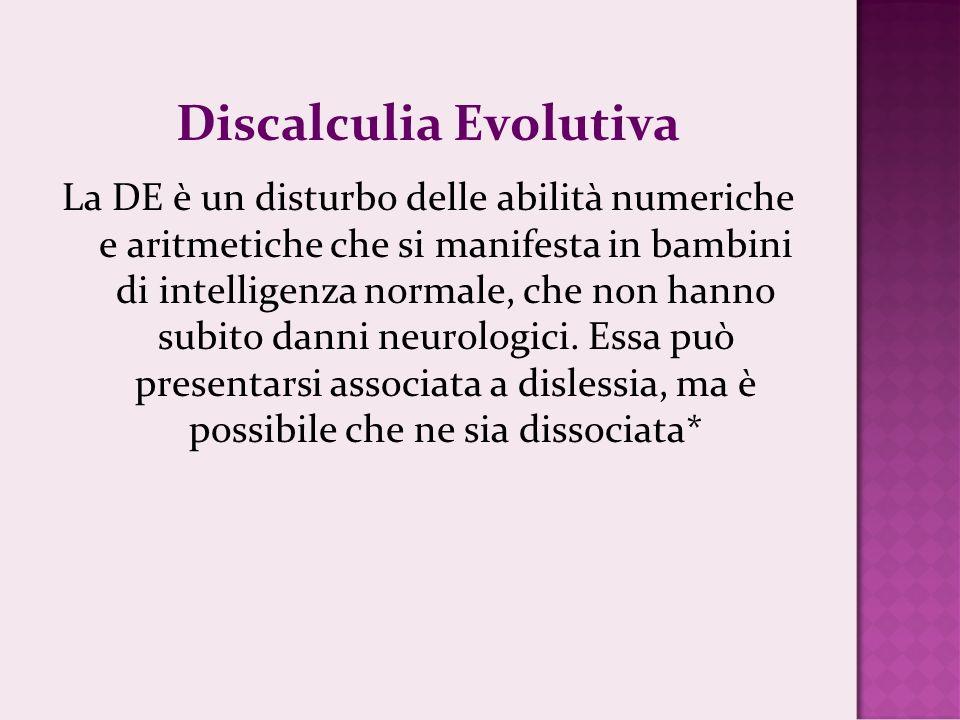 Discalculia Evolutiva La DE è un disturbo delle abilità numeriche e aritmetiche che si manifesta in bambini di intelligenza normale, che non hanno sub