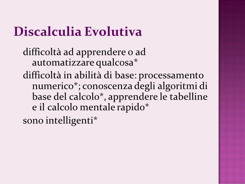 Discalculia Evolutiva difficoltà ad apprendere o ad automatizzare qualcosa* difficoltà in abilità di base: processamento numerico*; conoscenza degli algoritmi di base del calcolo*, apprendere le tabelline e il calcolo mentale rapido* sono intelligenti*