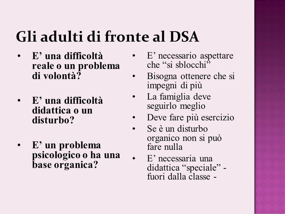 Gli adulti di fronte al DSA E una difficoltà reale o un problema di volontà? E una difficoltà didattica o un disturbo? E un problema psicologico o ha