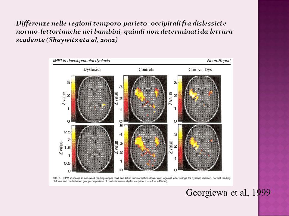 Georgiewa et al, 1999 Differenze nelle regioni temporo-parieto -occipitali fra dislessici e normo-lettori anche nei bambini, quindi non determinati da lettura scadente (Shaywitz eta al, 2002)