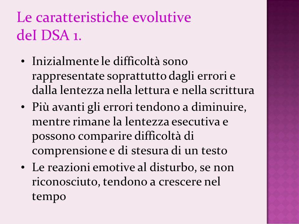 Le caratteristiche evolutive deI DSA 1. Inizialmente le difficoltà sono rappresentate soprattutto dagli errori e dalla lentezza nella lettura e nella