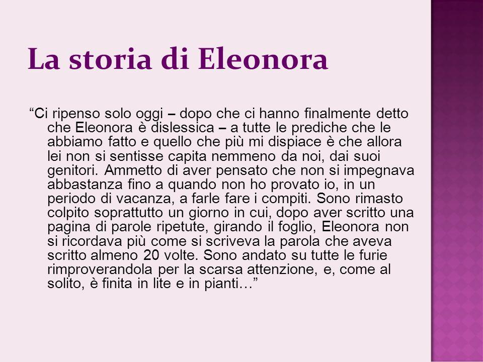 La storia di Eleonora Ci ripenso solo oggi – dopo che ci hanno finalmente detto che Eleonora è dislessica – a tutte le prediche che le abbiamo fatto e quello che più mi dispiace è che allora lei non si sentisse capita nemmeno da noi, dai suoi genitori.