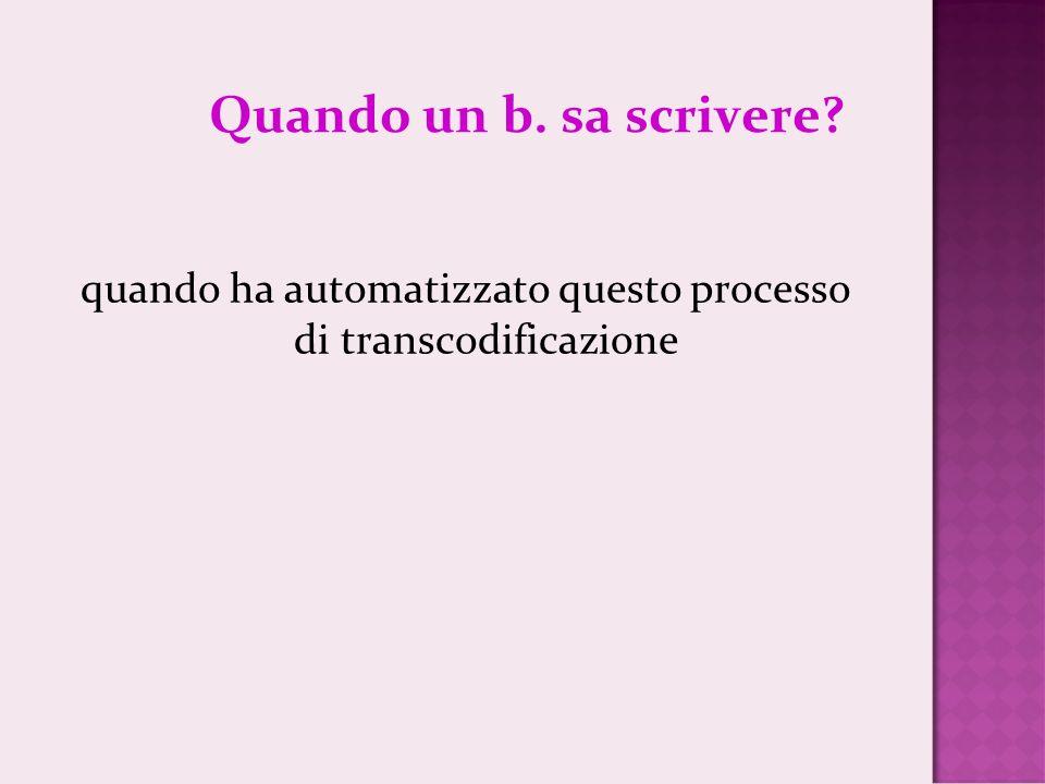 Quando un b. sa scrivere? quando ha automatizzato questo processo di transcodificazione