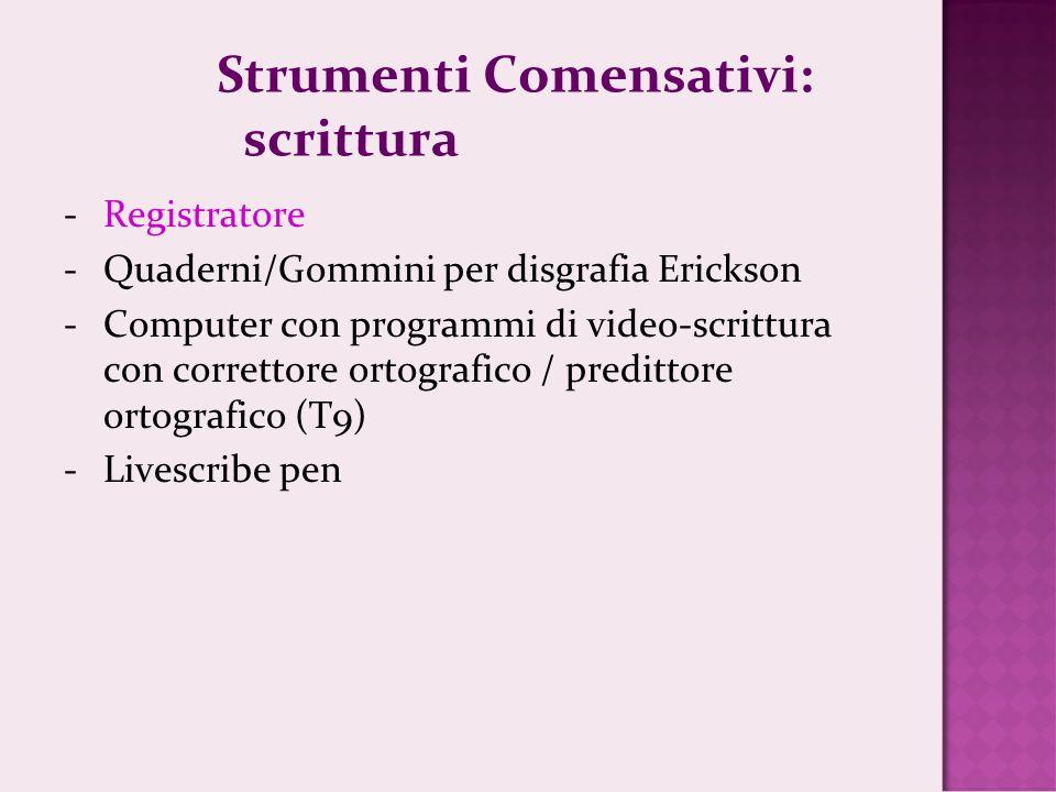 Strumenti Comensativi: scrittura -Registratore -Quaderni/Gommini per disgrafia Erickson -Computer con programmi di video-scrittura con correttore ortografico / predittore ortografico (T9) -Livescribe pen