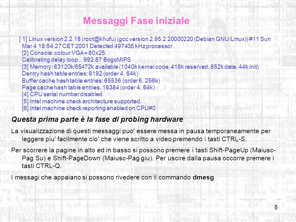 5 Messaggi Fase iniziale [ 1] Linux version 2.2.18 (root@khufu) (gcc version 2.95.2 20000220 (Debian GNU/Linux)) #11 Sun Mar 4 19:54:27 CET 2001 Detected 497435 kHz processor.