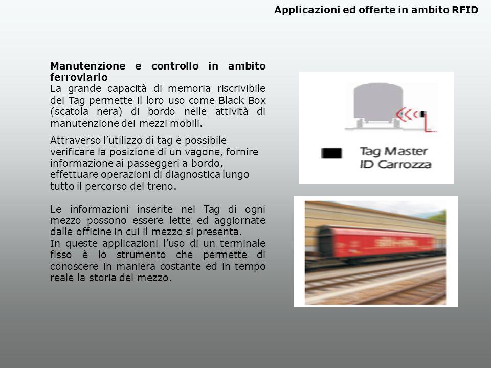 Manutenzione e controllo in ambito ferroviario La grande capacità di memoria riscrivibile dei Tag permette il loro uso come Black Box (scatola nera) di bordo nelle attività di manutenzione dei mezzi mobili.
