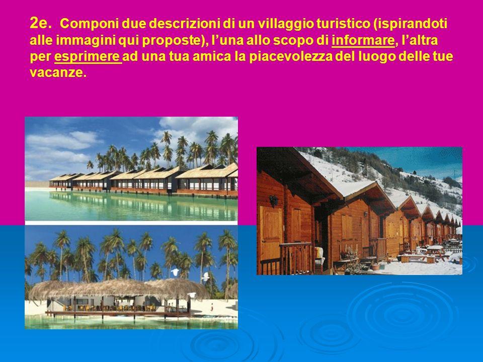 2e. Componi due descrizioni di un villaggio turistico (ispirandoti alle immagini qui proposte), luna allo scopo di informare, laltra per esprimere ad