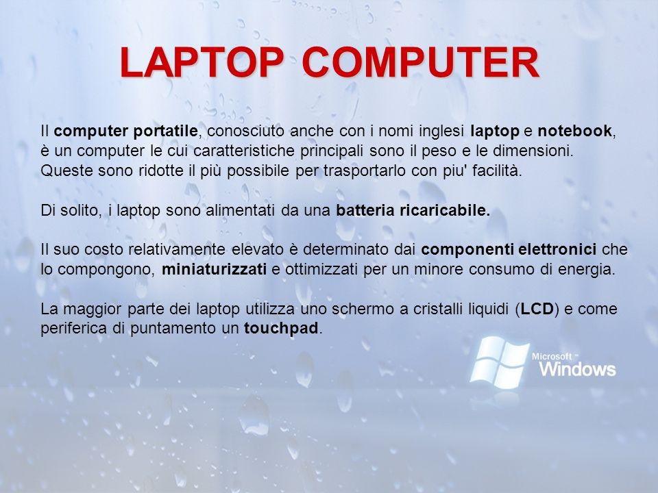 LAPTOP COMPUTER Il computer portatile, conosciuto anche con i nomi inglesi laptop e notebook, è un computer le cui caratteristiche principali sono il