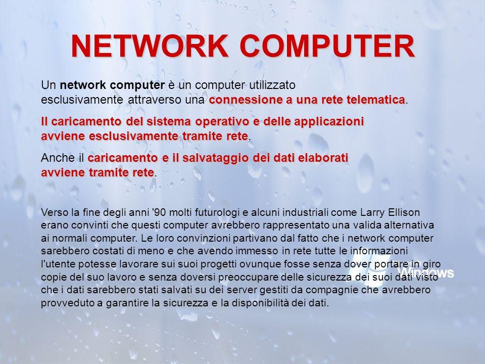 NETWORK COMPUTER connessione a una rete telematica Un network computer è un computer utilizzato esclusivamente attraverso una connessione a una rete t