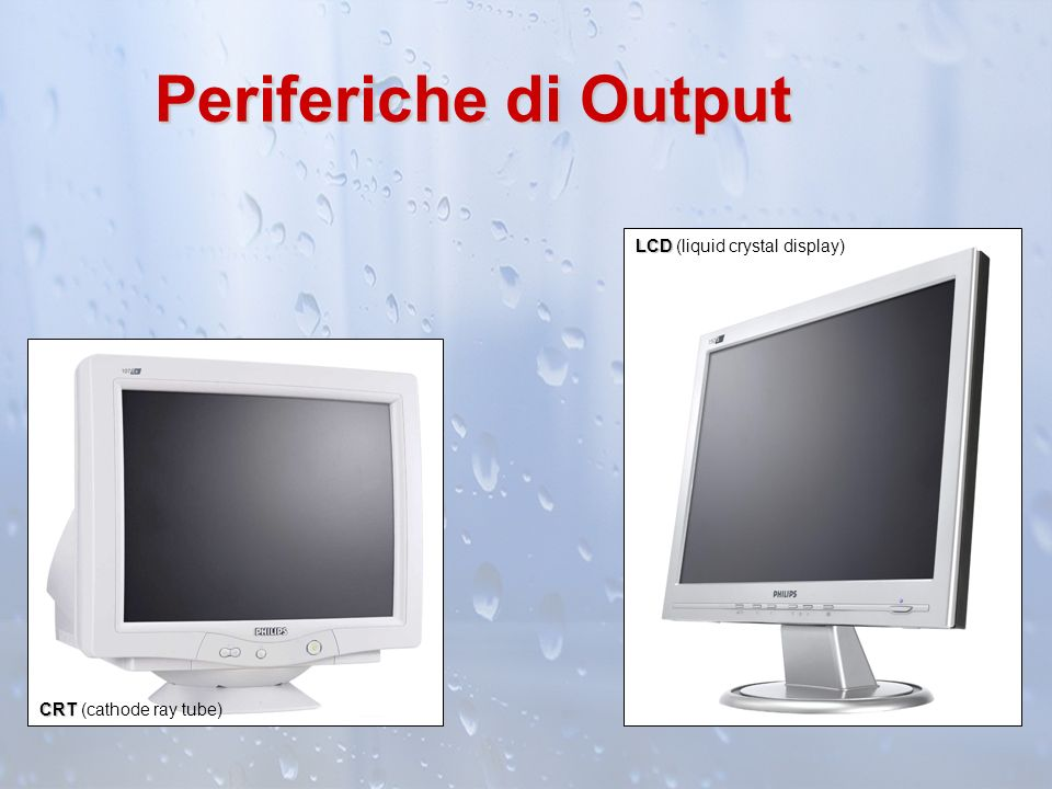Periferiche di Output CRT CRT (cathode ray tube) LCD LCD (liquid crystal display)
