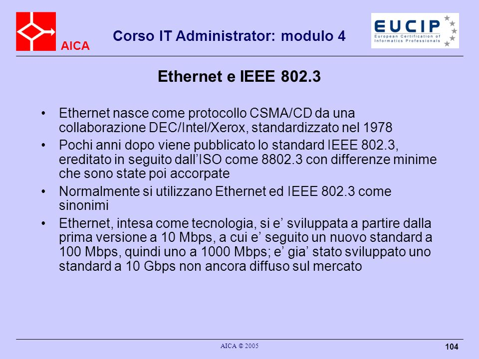 AICA Corso IT Administrator: modulo 4 AICA © 2005 104 Ethernet e IEEE 802.3 Ethernet nasce come protocollo CSMA/CD da una collaborazione DEC/Intel/Xer