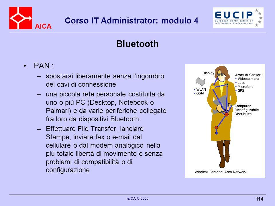 AICA Corso IT Administrator: modulo 4 AICA © 2005 114 Bluetooth PAN : –spostarsi liberamente senza l'ingombro dei cavi di connessione –una piccola ret