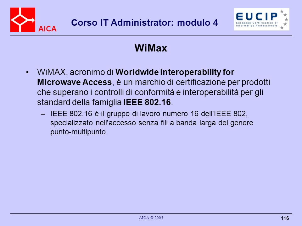 AICA Corso IT Administrator: modulo 4 AICA © 2005 116 WiMax WiMAX, acronimo di Worldwide Interoperability for Microwave Access, è un marchio di certif