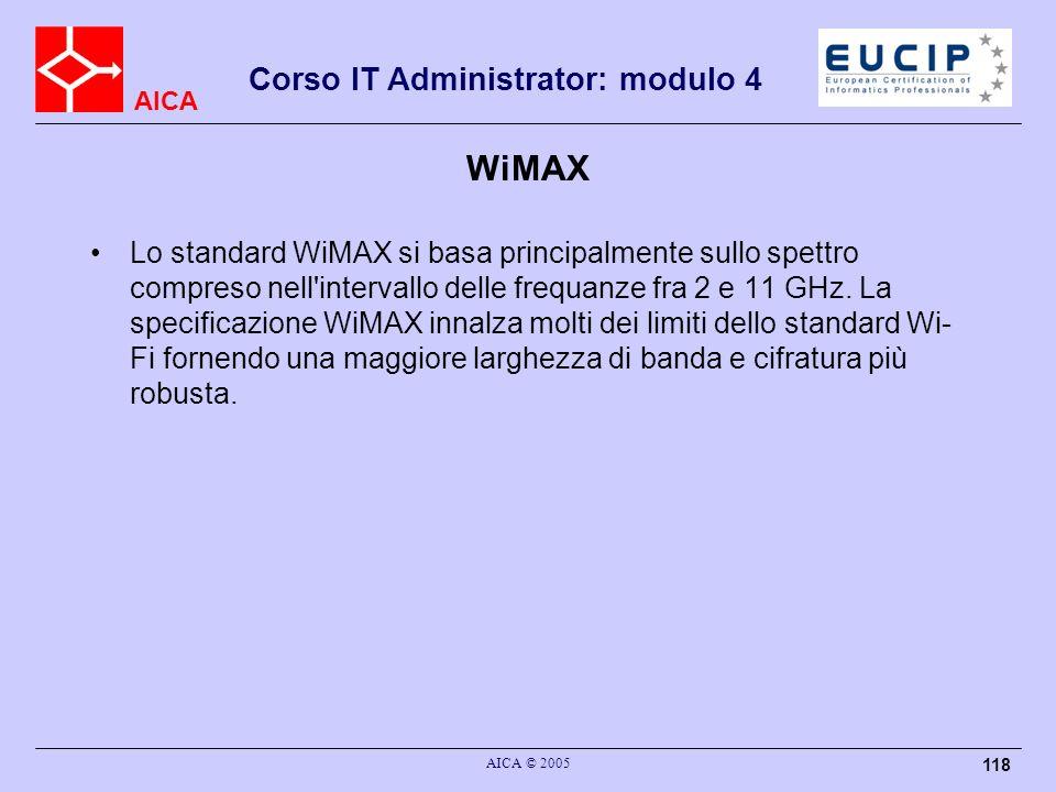 AICA Corso IT Administrator: modulo 4 AICA © 2005 118 WiMAX Lo standard WiMAX si basa principalmente sullo spettro compreso nell'intervallo delle freq